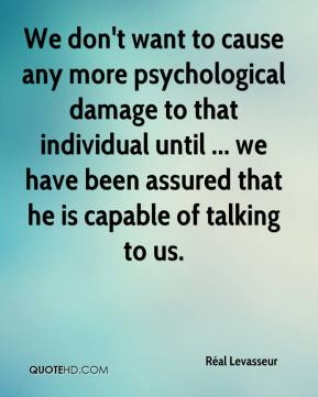 Réal Levasseur  - We don't want to cause any more psychological damage to that individual until ... we have been assured that he is capable of talking to us.