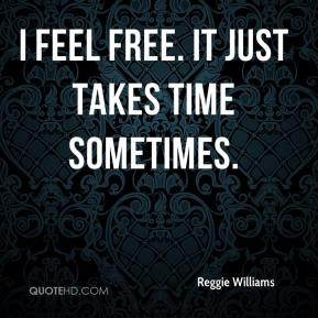 Reggie Williams  - I feel free. It just takes time sometimes.