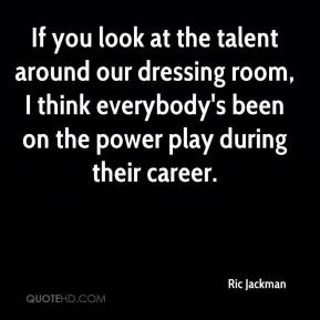Ric Jackman  - If you look at the talent around our dressing room, I think everybody's been on the power play during their career.