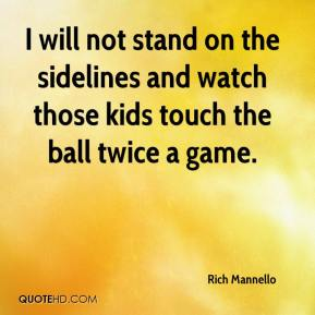 Rich Mannello  - I will not stand on the sidelines and watch those kids touch the ball twice a game.