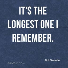 Rich Mannello  - It's the longest one I remember.