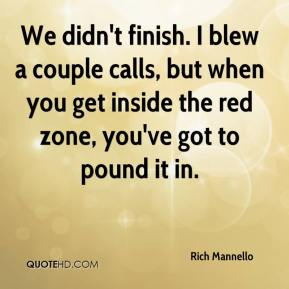 Rich Mannello  - We didn't finish. I blew a couple calls, but when you get inside the red zone, you've got to pound it in.