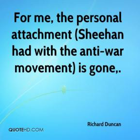 Richard Duncan  - For me, the personal attachment (Sheehan had with the anti-war movement) is gone.