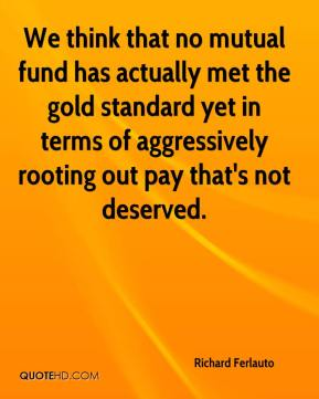 Richard Ferlauto  - We think that no mutual fund has actually met the gold standard yet in terms of aggressively rooting out pay that's not deserved.