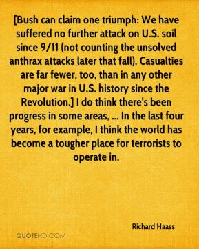 [Bush can claim one triumph: We have suffered no further attack on U.S. soil since 9/11 (not counting the unsolved anthrax attacks later that fall). Casualties are far fewer, too, than in any other major war in U.S. history since the Revolution.] I do think there's been progress in some areas, ... In the last four years, for example, I think the world has become a tougher place for terrorists to operate in.