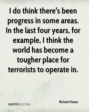 I do think there's been progress in some areas. In the last four years, for example, I think the world has become a tougher place for terrorists to operate in.