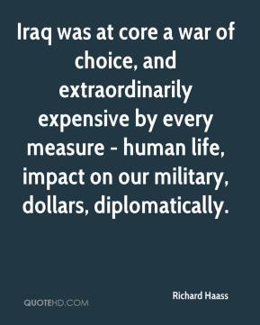 Richard Haass  - Iraq was at core a war of choice, and extraordinarily expensive by every measure - human life, impact on our military, dollars, diplomatically.