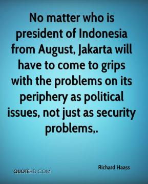 No matter who is president of Indonesia from August, Jakarta will have to come to grips with the problems on its periphery as political issues, not just as security problems.