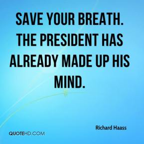 Save your breath. The president has already made up his mind.
