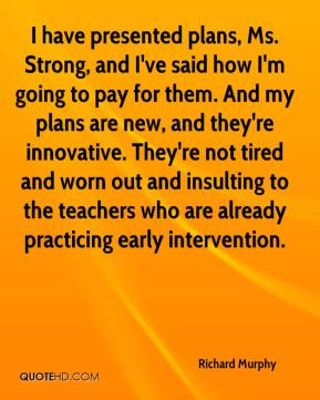 Richard Murphy  - I have presented plans, Ms. Strong, and I've said how I'm going to pay for them. And my plans are new, and they're innovative. They're not tired and worn out and insulting to the teachers who are already practicing early intervention.