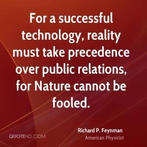 Richard P. Feynman - For a successful technology, reality must take precedence over public relations, for Nature cannot be fooled.