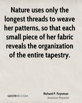 Richard P. Feynman - Nature uses only the longest threads to weave her patterns, so that each small piece of her fabric reveals the organization of the entire tapestry.