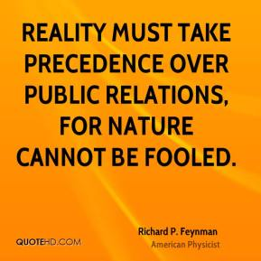 Richard P. Feynman - Reality must take precedence over public relations, for nature cannot be fooled.