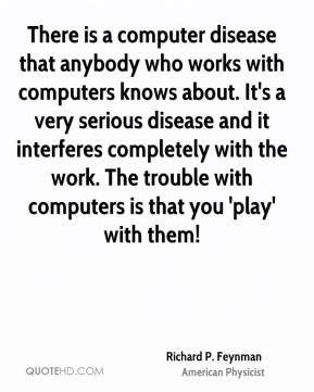 There is a computer disease that anybody who works with computers knows about. It's a very serious disease and it interferes completely with the work. The trouble with computers is that you 'play' with them!