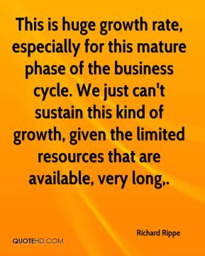Richard Rippe  - This is huge growth rate, especially for this mature phase of the business cycle. We just can't sustain this kind of growth, given the limited resources that are available, very long.