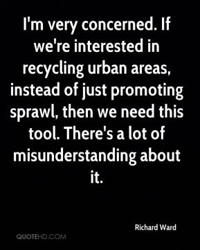 Richard Ward  - I'm very concerned. If we're interested in recycling urban areas, instead of just promoting sprawl, then we need this tool. There's a lot of misunderstanding about it.