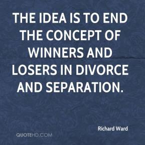 Richard Ward  - The idea is to end the concept of winners and losers in divorce and separation.