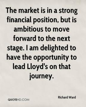 Richard Ward  - The market is in a strong financial position, but is ambitious to move forward to the next stage. I am delighted to have the opportunity to lead Lloyd's on that journey.