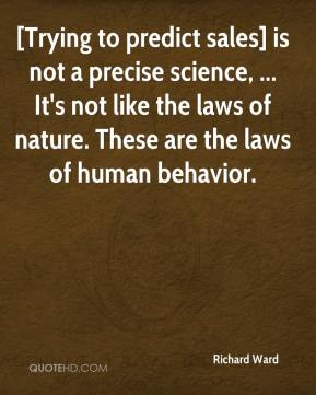 Richard Ward  - [Trying to predict sales] is not a precise science, ... It's not like the laws of nature. These are the laws of human behavior.