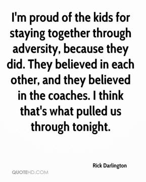 Rick Darlington  - I'm proud of the kids for staying together through adversity, because they did. They believed in each other, and they believed in the coaches. I think that's what pulled us through tonight.