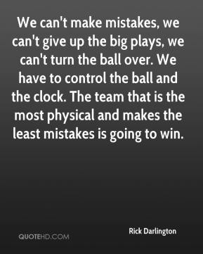 Rick Darlington  - We can't make mistakes, we can't give up the big plays, we can't turn the ball over. We have to control the ball and the clock. The team that is the most physical and makes the least mistakes is going to win.