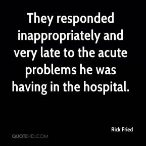 Rick Fried  - They responded inappropriately and very late to the acute problems he was having in the hospital.