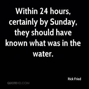 Rick Fried  - Within 24 hours, certainly by Sunday, they should have known what was in the water.