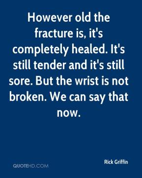 Rick Griffin  - However old the fracture is, it's completely healed. It's still tender and it's still sore. But the wrist is not broken. We can say that now.