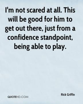 I'm not scared at all. This will be good for him to get out there, just from a confidence standpoint, being able to play.
