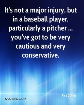 It's not a major injury, but in a baseball player, particularly a pitcher ... you've got to be very cautious and very conservative.