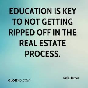 Rick Harper  - Education is key to not getting ripped off in the real estate process.