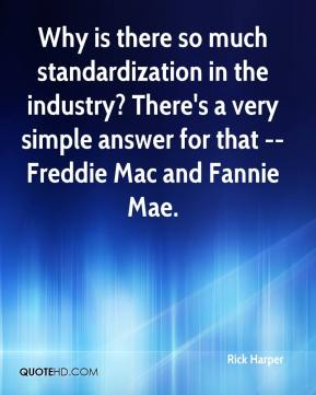 Rick Harper  - Why is there so much standardization in the industry? There's a very simple answer for that -- Freddie Mac and Fannie Mae.
