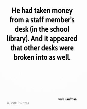 Rick Kaufman  - He had taken money from a staff member's desk (in the school library). And it appeared that other desks were broken into as well.