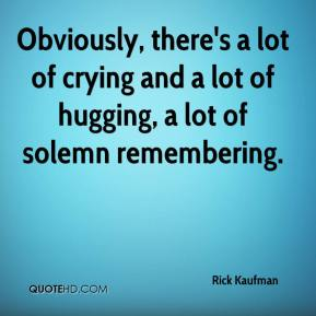 Rick Kaufman  - Obviously, there's a lot of crying and a lot of hugging, a lot of solemn remembering.