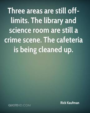 Rick Kaufman  - Three areas are still off-limits. The library and science room are still a crime scene. The cafeteria is being cleaned up.