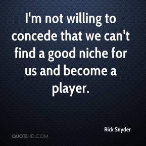 Rick Snyder  - I'm not willing to concede that we can't find a good niche for us and become a player.