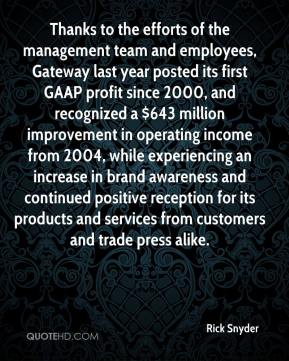 Rick Snyder  - Thanks to the efforts of the management team and employees, Gateway last year posted its first GAAP profit since 2000, and recognized a $643 million improvement in operating income from 2004, while experiencing an increase in brand awareness and continued positive reception for its products and services from customers and trade press alike.