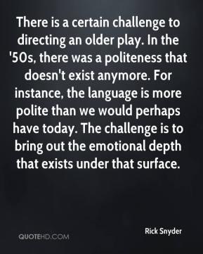 Rick Snyder  - There is a certain challenge to directing an older play. In the '50s, there was a politeness that doesn't exist anymore. For instance, the language is more polite than we would perhaps have today. The challenge is to bring out the emotional depth that exists under that surface.