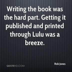 Writing the book was the hard part. Getting it published and printed through Lulu was a breeze.