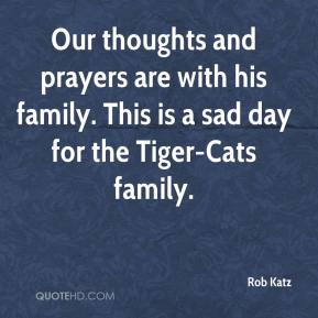 Rob Katz  - Our thoughts and prayers are with his family. This is a sad day for the Tiger-Cats family.