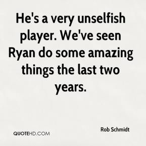 Rob Schmidt  - He's a very unselfish player. We've seen Ryan do some amazing things the last two years.