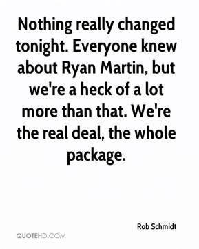 Rob Schmidt  - Nothing really changed tonight. Everyone knew about Ryan Martin, but we're a heck of a lot more than that. We're the real deal, the whole package.