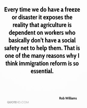 Rob Williams  - Every time we do have a freeze or disaster it exposes the reality that agriculture is dependent on workers who basically don't have a social safety net to help them. That is one of the many reasons why I think immigration reform is so essential.