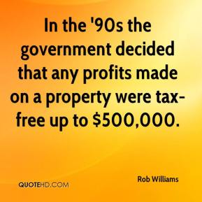 Rob Williams  - In the '90s the government decided that any profits made on a property were tax-free up to $500,000.
