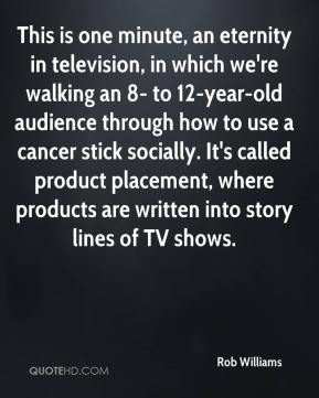 Rob Williams  - This is one minute, an eternity in television, in which we're walking an 8- to 12-year-old audience through how to use a cancer stick socially. It's called product placement, where products are written into story lines of TV shows.