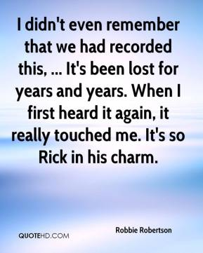 Robbie Robertson  - I didn't even remember that we had recorded this, ... It's been lost for years and years. When I first heard it again, it really touched me. It's so Rick in his charm.