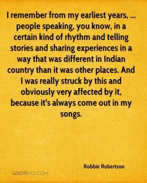 Robbie Robertson  - I remember from my earliest years, ... people speaking, you know, in a certain kind of rhythm and telling stories and sharing experiences in a way that was different in Indian country than it was other places. And I was really struck by this and obviously very affected by it, because it's always come out in my songs.