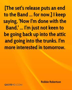 Robbie Robertson  - [The set's release puts an end to the Band ... for now.] I keep saying, 'Now I'm done with the Band,' ... I'm just not keen to be going back up into the attic and going into the trunks. I'm more interested in tomorrow.