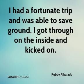Robby Albarado  - I had a fortunate trip and was able to save ground. I got through on the inside and kicked on.