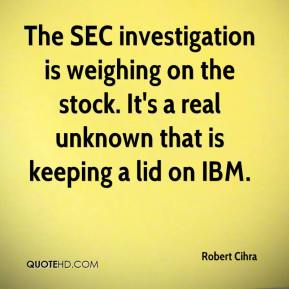 Robert Cihra  - The SEC investigation is weighing on the stock. It's a real unknown that is keeping a lid on IBM.